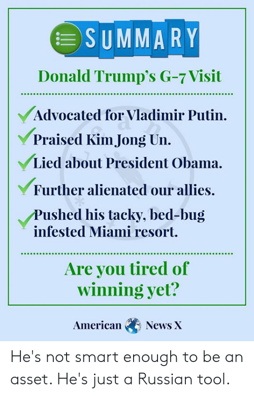 Kim Jong-Un, Memes, and News: SUMMARY  Donald Trump's G-7 Visit  Advocated for Vladimir Putin  Praised Kim Jong Un.  Lied about President Obama.  Further alienated our allies.  Pushed his tacky, bed-bug  infested Miami resort.  Are you tired of  winning yet?  American  News X He's not smart enough to be an asset. He's just a Russian tool.
