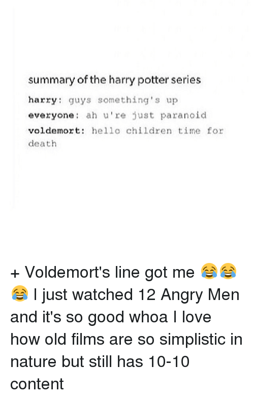 Harry Potter (Series): summary of the harry potter series  harry guys something's up  everyone ah u're just paranoid  voldemort  hello children time for  death + Voldemort's line got me 😂😂😂 I just watched 12 Angry Men and it's so good whoa I love how old films are so simplistic in nature but still has 10-10 content