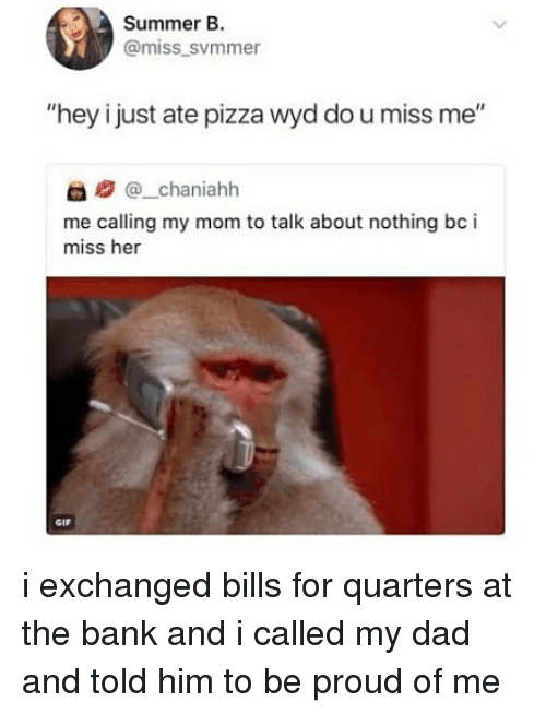 """Dad, Gif, and Pizza: Summer B.  @miss svmmer  """"hey i just ate pizza wyd do u miss me""""  @_chaniahh  me calling my mom to talk about nothing bc i  miss her  GIF i exchanged bills for quarters at the bank and i called my dad and told him to be proud of me"""