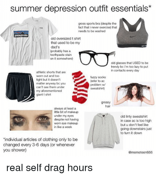 Lazy, Makeup, and Memes: summer depression outfit essentials*  gross sports bra (despite the  fact that i never exercise) that  needs to be washed  patagonia  old oversized t shirt  that used to be my  dad's  (probably has a  toothpaste stain  on it somewhere)  old glasses that USED to be  trendy bc i'm too lazy to put  in contacts every day  athletic shorts that are  worn out and too  tight but it doesn't  matter anyway bc you  can't see them under  my aforementioned  giant t shirt  fuzzy socks  (refer to ac  problem w  sweatshirt)  greasy  hair  always at least a  ittle bit of makeup  under my eyes  despite not having  worn eye makeup  in like a week  old linty sweatshirt  in case ac is too high  but u don't feel like  going downstairs just  to turn it down  individual articles of clothing only to be  changed every 3-6 days (or whenever  you shower)  @memeteen666 real self drag hours
