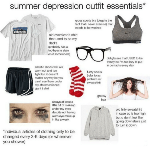 Lazy, Makeup, and Shower: summer depression outfit essentials*  gross sports bra (despite the  fact that i never exercise) that  needs to be washed  patagonia  old oversized t shirt  that used to be my  dad's  (probably has a  toothpaste stain  on it somewhere)  old glasses that USED to be  trendy bc i'm too lazy to put  in contacts every day  athletic shorts that are  worn out and too  tight but it doesn't  matter anyway bc you  can't see them under  my aforementioned  giant t shirt  fuzzy socks  (refer to ac  problem w  sweatshirt)  greasy  hair  always at least a  little bit of makeup  under my eyes  despite not having  worn eye makeup  in like a week  old linty sweatshirt  in case ac is too high  but u don't feel like  going downstairs just  to turn it down  'individual articles of clothing only to be  changed every 3-6 days (or whenever  you shower)
