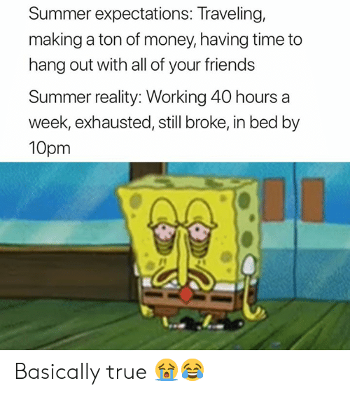 traveling: Summer expectations: Traveling,  making a ton of money, having time to  hang out with all of your friends  Summer reality: Working 40 hours a  week, exhausted, still broke, in bed by  10pm Basically true 😭😂