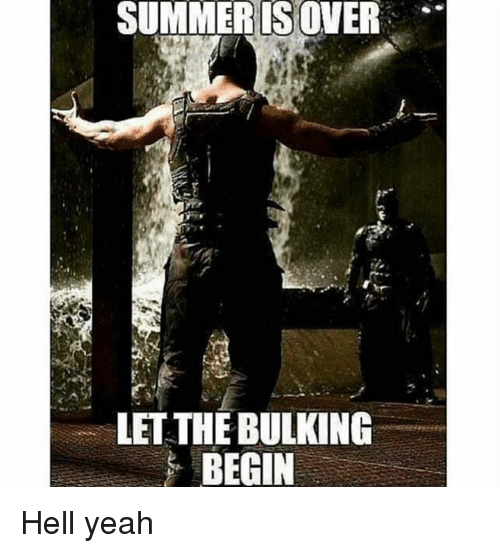 Yeah, Summer, and Hell: SUMMER IS OVER  LET THE BULKING  BEGIN Hell yeah