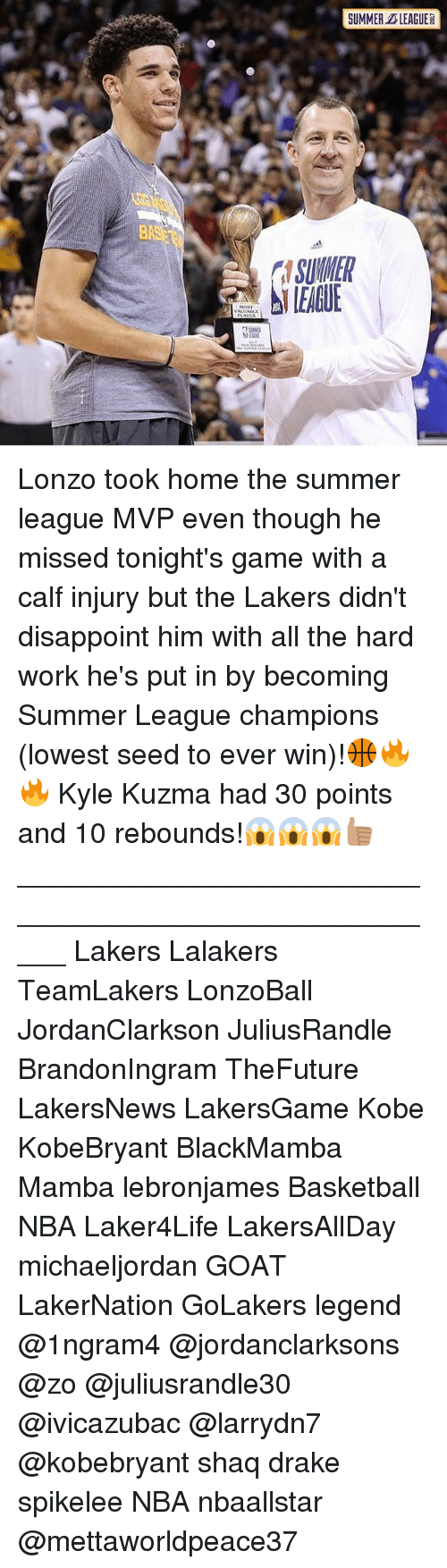 Basketball, Drake, and Los Angeles Lakers: SUMMER LEAGUE  SUMNER  LEAGUE Lonzo took home the summer league MVP even though he missed tonight's game with a calf injury but the Lakers didn't disappoint him with all the hard work he's put in by becoming Summer League champions (lowest seed to ever win)!🏀🔥🔥 Kyle Kuzma had 30 points and 10 rebounds!😱😱😱👍🏽 _____________________________________________________ Lakers Lalakers TeamLakers LonzoBall JordanClarkson JuliusRandle BrandonIngram TheFuture LakersNews LakersGame Kobe KobeBryant BlackMamba Mamba lebronjames Basketball NBA Laker4Life LakersAllDay michaeljordan GOAT LakerNation GoLakers legend @1ngram4 @jordanclarksons @zo @juliusrandle30 @ivicazubac @larrydn7 @kobebryant shaq drake spikelee NBA nbaallstar @mettaworldpeace37