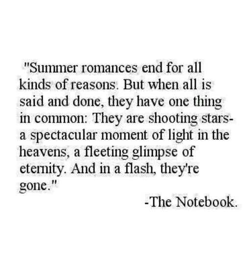 "Notebook, Summer, and Common: Summer romances end for all  kinds of reasons. But when all is  said and done, they have one thing  in common: They are shooting stars  a spectacular moment of light in the  heavens, a fleeting glimpse of  eternity. And in a flash, they're  gone.""  -The Notebook"