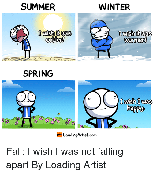 Dank, Fall, and Winter: SUMMER  WINTER  colder!  lwish it was  warmer  SPRING  wishl was  happy  磨,  LoadingArtist.com Fall: I wish I was not falling apart  By Loading Artist