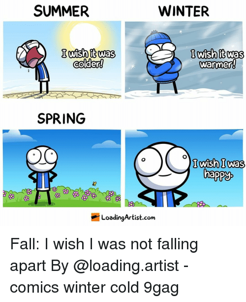 9gag, Fall, and Memes: SUMMER  WINTER  Iish itwas  colder!  Iwish itwas  warmen  SPRING  Iwas  happy  邻  LoadingArtist.com Fall: I wish I was not falling apart⠀ By @loading.artist⠀ -⠀ comics winter cold 9gag
