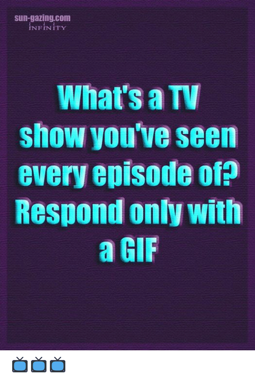 A Gif: sun-gazing.com  INFINITY  What's a TV  show you've seen  every episode of?  Respond only with  a GIF 📺📺📺