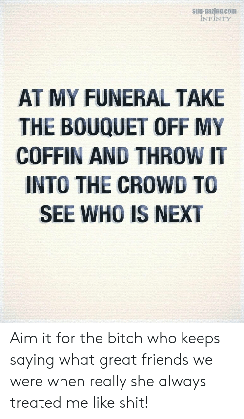 Bitch, Friends, and Shit: sun-gazing.com  INFINTY  AT MY FUNERAL TAKE  THE BOUQUET OFF MY  COFFIN AND THROW IT  INTO THE CROWD TO  SEE WHO IS NEXT Aim it for the bitch who keeps saying what great friends we were when really she always treated me like shit!