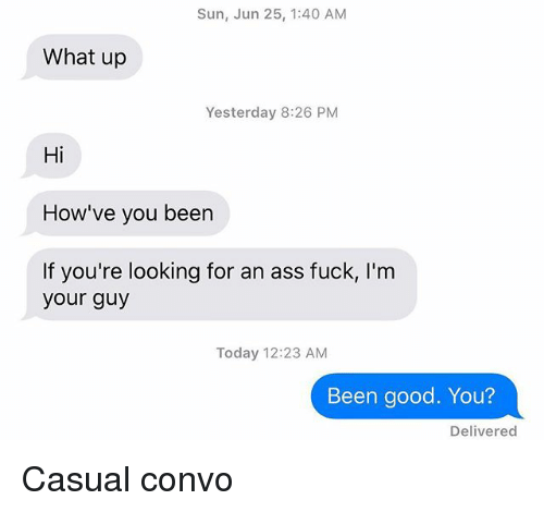 Casuals: Sun, Jun 25, 1:40 AM  What up  Yesterday 8:26 PM  Hi  How've you been  If you're looking for an ass fuck, I'm  your guy  Today 12:23 AM  Been good. You?  Delivered Casual convo