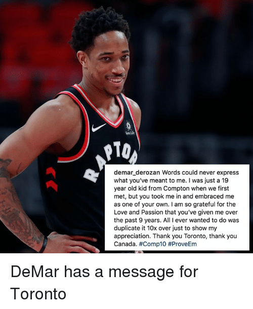 DeMar DeRozan, Life, and Love: Sun Life  10  demar_derozan Words could never express  what you've meant to me. I was just a 19  year old kid from Compton when we first  met, but you took me in and embraced me  as one of your own. I am so grateful for the  Love and Passion that you've given me over  the past 9 years. All I ever wanted to do was  duplicate it 10x over just to show my  appreciation. Thank you Toronto, thank you  Canada. DeMar has a message for Toronto