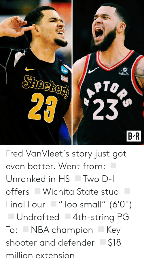 """defender: Sun Life  ORS  Shockers  2 23  B R Fred VanVleet's story just got even better.  Went from: ◽️Unranked in HS ◽️Two D-I offers ◽️Wichita State stud ◽️Final Four ◽️""""Too small"""" (6'0"""") ◽️Undrafted ◽️4th-string PG  To: ◽️NBA champion ◽️Key shooter and defender ◽️$18 million extension"""