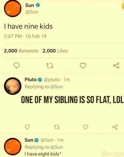 Lol, Memes, and Kids: Sun  @Sun  I have nine kids  5:07 PM 16 Feb 19  2,000 Retweets 2,000 Likes  @pluto 1m  Pluto  Replying to @Sun  ONE OF MY SIBLING IS SO FLAT, LOL  Sun @Sun 1m  Replying to @Sun  I have eight kids*
