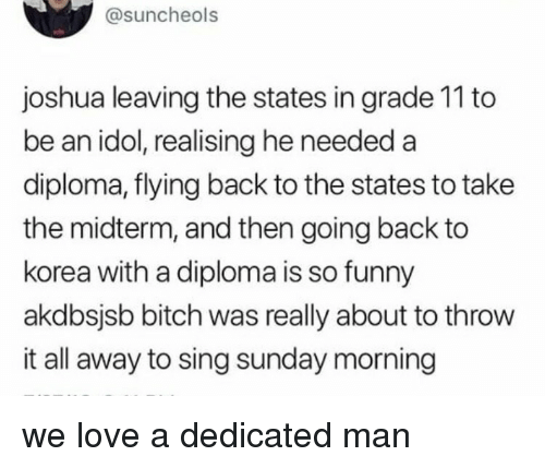 Bitch, Funny, and Love: @suncheols  joshua leaving the states in grade 11 to  be an idol, realising he needed a  diploma, flying back to the states to take  the midterm, and then going back to  korea with a diploma is so funny  akdbsjsb bitch was really about to throw  it all away to sing sunday morning we love a dedicated man
