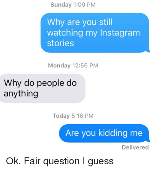 Instagram, Relationships, and Texting: Sunday 1:09 PM  Why are you still  watching my Instagram  stories  Monday 12:56 PM  Why do people do  anything  Today 5:16 PM  Are you kidding me  Delivered Ok. Fair question I guess