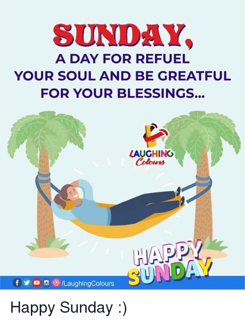 Yo, Happy, and Sunday: SUNDAY  A DAY FOR REFUEL  YOUR SOUL AND BE GREATFUL  FOR YOUR BLESSINGS...  LAUGHING  HAPP  f yo画 )/LaughingColours Happy Sunday :)