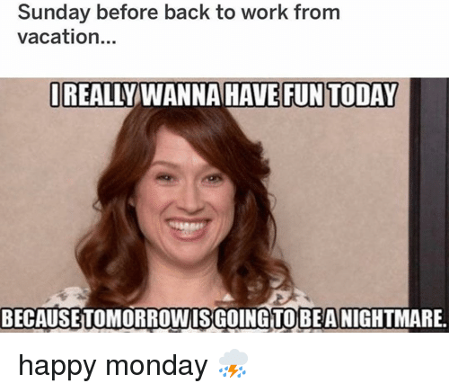 Memes, Work, and Happy: Sunday before back to work from  vacation...  REALLY WANNA HAVE FUN TODAY  BECAUSETOMORROWISGOINGTOBEA NIGHTMARE. happy monday ⛈