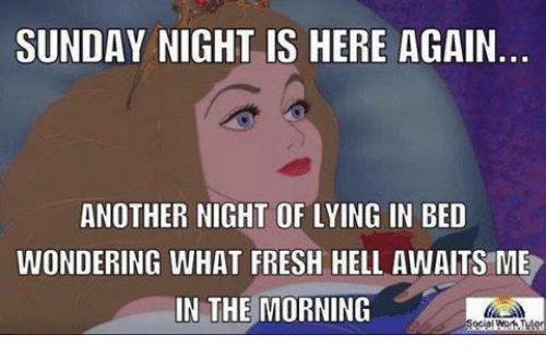 Fresh, Sunday, and Mexican Word of the Day: SUNDAY NIGHT IS HERE AGAIN  ANOTHER NIGHT OF LYING IN BED  WONDERING WHAT FRESH HELL AWAITS ME  IN THE MORNING