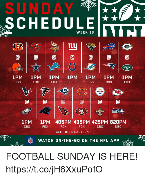 Football, Memes, and Nfl: SUNDAY  SCHEDULE  WEEK 16  nu  @1@1@1@1@1@1@  1PM 1PM 1PM 1PM 1PM 1PM 1PM  CBS  CBS  FOX  FOX  CBS  CBS  FOX  1PM  CBS  1PM 405PM 405PM 425PM 820PM  FOX  FOX  FOX  CBS  NBC  ALL TIMES EASTERN  吓, 审  NFL  WATCH ON-THE-GO ON THE NFL APP FOOTBALL SUNDAY IS HERE! https://t.co/jH6XxuPofO