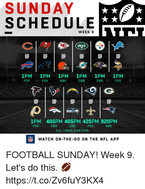 Football, Memes, and Nfl: SUNDAY  SCHEDULE  WEEK 9  0  1PM 1PM 1PM 1PM 1PM 1PM  FOXFOX  CBS  CBS  CBSFOX  @1@1@1@1@  1PM 405PM 405PM 425PM 820PM  CBS  ALL TIMES EASTERN  FOX  CBS  FOX  NBC  FLWATCH ON-THE-G0 ON THE NFL APP FOOTBALL SUNDAY!  Week 9. Let's do this. 🏈 https://t.co/Zv6fuY3KX4