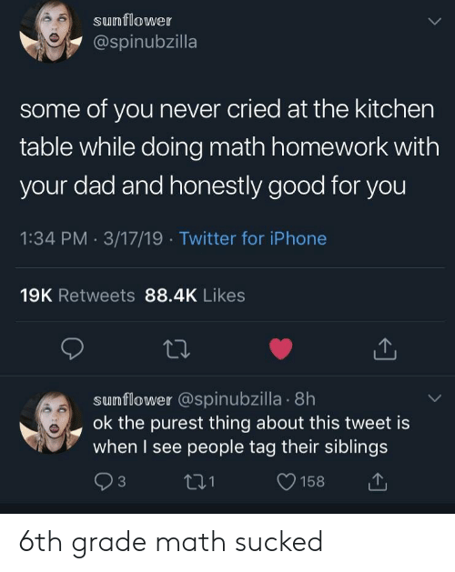 Doing Math: sunflower  @spinubzilla  some of you never cried at the kitchen  table while doing math homework with  your dad and honestly good for you  1:34 PM 3/17/19 Twitter for iPhone  19K Retweets 88.4K Likes  sumflower @spinubzilla . 8h  ok the purest thing about this tweet is  when I see people tag their siblings  t31  O158 6th grade math sucked