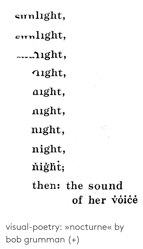 Voice: Sunlıght,  cunlight,  ---ight,  night,  aight,  night,  night,  night,  ňiġht;  then: the sound  of her voiċė visual-poetry: »nocturne« by bob grumman (+)