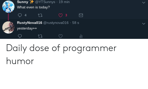 Today, Programmer Humor, and Sunny: Sunny @YTSunnys 19 min  What even is today?  3  RustyNova016 @rustynova016 58 s  yesterday++ Daily dose of programmer humor