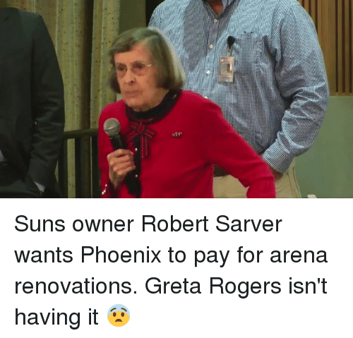 Phoenix, Rogers, and Arena: Suns owner Robert Sarver wants Phoenix to pay for arena renovations. Greta Rogers isn't having it 😨