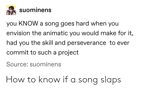 Tumblr, How To, and Perseverance: suominens  you KNOW a song goes hard when you  envision the animatic you would make for it,  had you the skill and perseverance to ever  commit to such a project  Source: suominens How to know if a song slaps