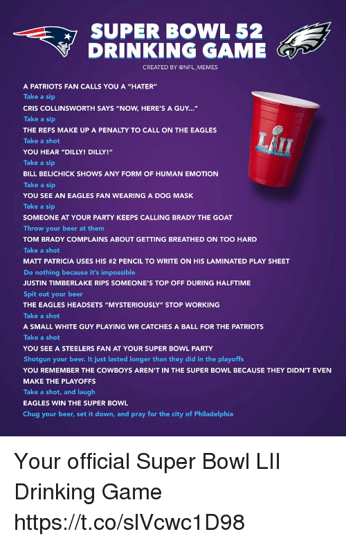 """Beer, Bill Belichick, and Dallas Cowboys: SUPER BOWL 52  DRINKING GAME  CREATED BY @NFL MEMES  A PATRIOTS FAN CALLS YOU A """"HATER""""  Take a sip  CRIS COLLINSWORTH SAYS """"NOW, HERE'S A GUY...""""  Take a sip  THE REFS MAKE UP A PENALTY TO CALL ON THE EAGLES  Take a shot  YOU HEAR """"DILLY! DILLY!""""  Take a sip  BILL BELICHICK SHOWS ANY FORM OF HUMAN EMOTION  Take a sip  YOU SEE AN EAGLES FAN WEARING A DOG MASK  Take a sip  SOMEONE AT YOUR PARTY KEEPS CALLING BRADY THE GOAT  Throw your beer at them  TOM BRADY COMPLAINS ABOUT GETTING BREATHED ON TOO HARD  Take a shot  MATT PATRICIA USES HIS #2 PENCIL TO WRITE ON HIS LAMINATED PLAY SHEET  Do nothing because it's impossible  JUSTIN TIMBERLAKE RIPS SOMEONE'S TOP OFF DURING HALFTIME  Spit out your beer  THE EAGLES HEADSETS """"MYSTERIOUSLY"""" STOP WORKING  Take a shot  A SMALL WHITE GUY PLAYING WR CATCHES A BALL FOR THE PATRIOTS  Take a shot  YOU SEE A STEELERS FAN AT YOUR SUPER BOWL PARTY  Shotgun your beer. It just lasted longer than they did in the playoffs  YOU REMEMBER THE COWBOYS AREN'T IN THE SUPER BOWL BECAUSE THEY DIDN'T EVEN  MAKE THE PLAYOFFS  Take a shot, and laugh  EAGLES WIN THE SUPER BOWL  Chug your beer, set it down, and pray for the city of Philadelphia  LT Your official Super Bowl LII Drinking Game https://t.co/slVcwc1D98"""