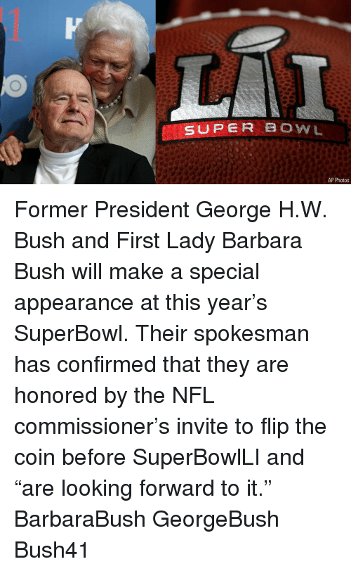 "Memes, Nfl, and Superbowl: SUPER BOWL  AP Photos Former President George H.W. Bush and First Lady Barbara Bush will make a special appearance at this year's SuperBowl. Their spokesman has confirmed that they are honored by the NFL commissioner's invite to flip the coin before SuperBowlLI and ""are looking forward to it."" BarbaraBush GeorgeBush Bush41"