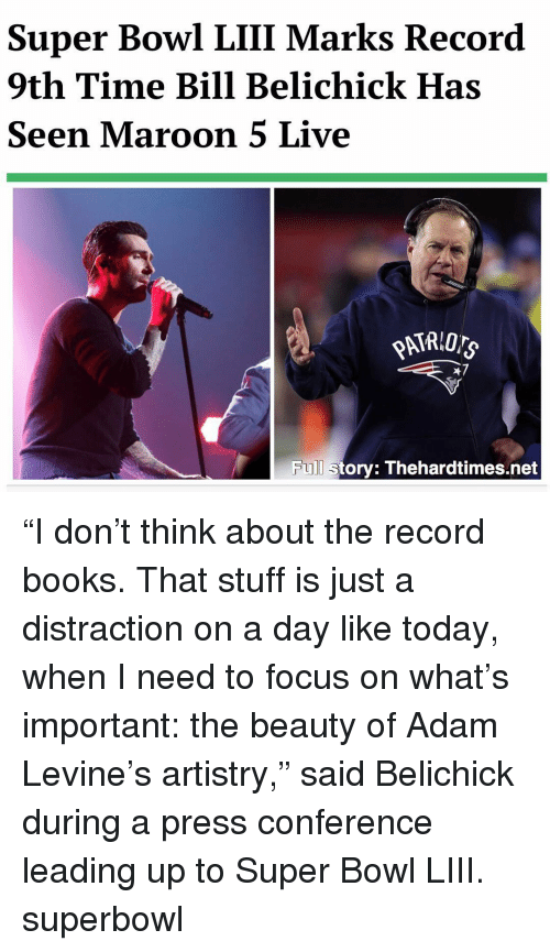 """Bill Belichick: Super Bowl LIII Marks Record  9th Time Bill Belichick Has  Seen Maroon 5 Live  47  Full story: Thehardtimes.net """"I don't think about the record books. That stuff is just a distraction on a day like today, when I need to focus on what's important: the beauty of Adam Levine's artistry,"""" said Belichick during a press conference leading up to Super Bowl LIII. superbowl"""