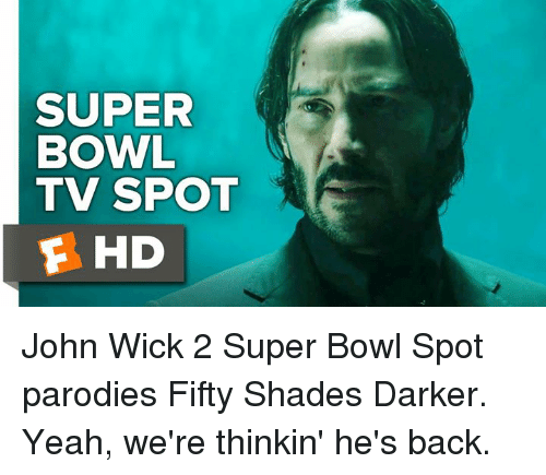 John Wick, Memes, and Wicked: SUPER  BOWL  TV SPOT  F HD John Wick 2 Super Bowl Spot parodies Fifty Shades Darker.  Yeah, we're thinkin' he's back.