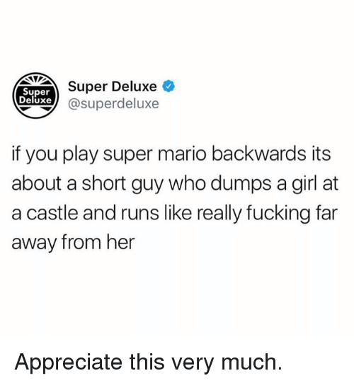 Away From Her: Super Deluxe  Super  Deluxe  xe @superdeluxe  if you play super mario backwards its  about a short guy who dumps a girl at  a castle and runs like really fucking far  away from her Appreciate this very much.