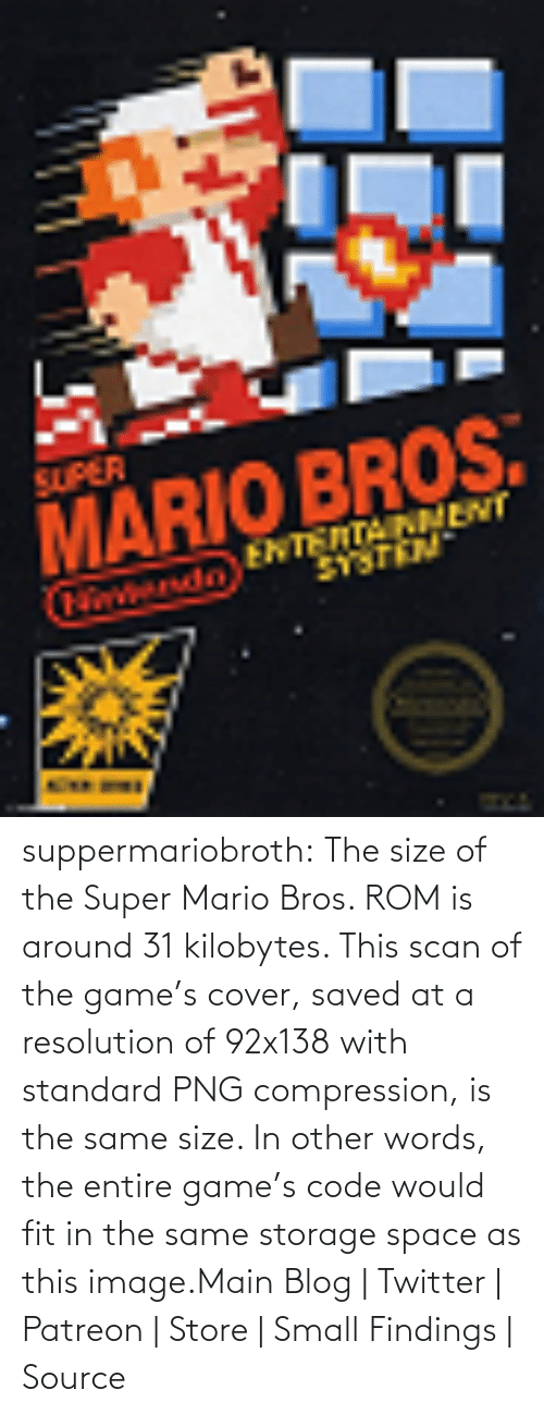 Amazon, Super Mario, and Super Mario Bros: SUPER  MARIO BROS.  ENTENTAINMENT  tondo suppermariobroth: The size of the Super Mario Bros. ROM is around 31 kilobytes. This scan of the game's cover, saved at a resolution of 92x138 with standard PNG compression, is the same size. In other words, the entire game's code would fit in the same storage space as this image.Main Blog | Twitter | Patreon | Store | Small Findings | Source
