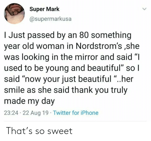 "Beautiful, Iphone, and Old Woman: Super Mark  @supermarkusa  I Just passed by an 80 something  year old woman in Nordstrom's ,she  was looking in the mirror and said ""I  used to be young and beautiful"" so I  said ""now your just beautiful ""..her  smile as she said thank you truly  made my day  23:24 22 Aug 19 Twitter for iPhone That's so sweet"
