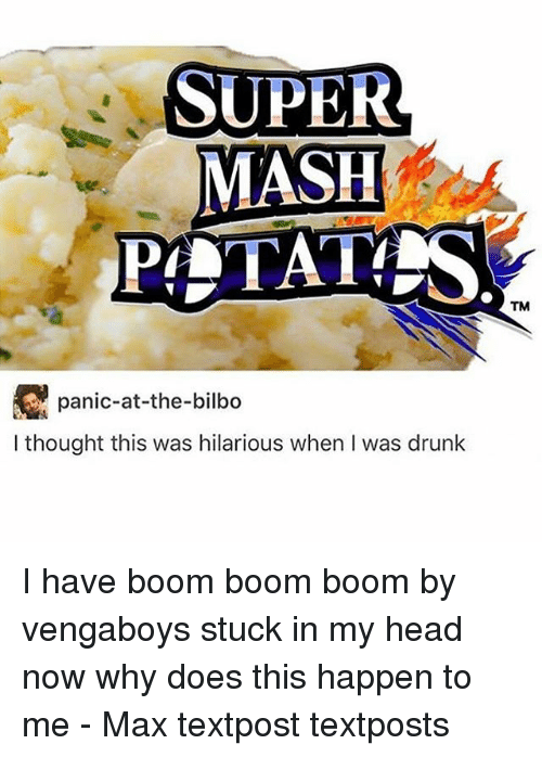Happenes: SUPER  MASH  PLTAT  TM  panic-at-the-bilbo  I thought this was hilarious when I was drunk I have boom boom boom by vengaboys stuck in my head now why does this happen to me - Max textpost textposts