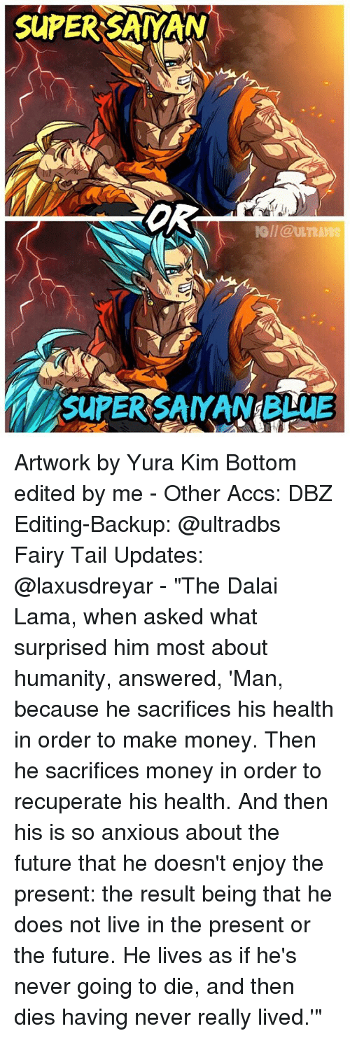 "Memes, Super Saiyan, and Dalai Lama: SUPER-SAIYAN  OR  IG//@ULTR  SUPERISAMANgBUuE Artwork by Yura Kim Bottom edited by me - Other Accs: DBZ Editing-Backup: @ultradbs Fairy Tail Updates: @laxusdreyar - ""The Dalai Lama, when asked what surprised him most about humanity, answered, 'Man, because he sacrifices his health in order to make money. Then he sacrifices money in order to recuperate his health. And then his is so anxious about the future that he doesn't enjoy the present: the result being that he does not live in the present or the future. He lives as if he's never going to die, and then dies having never really lived.'"""