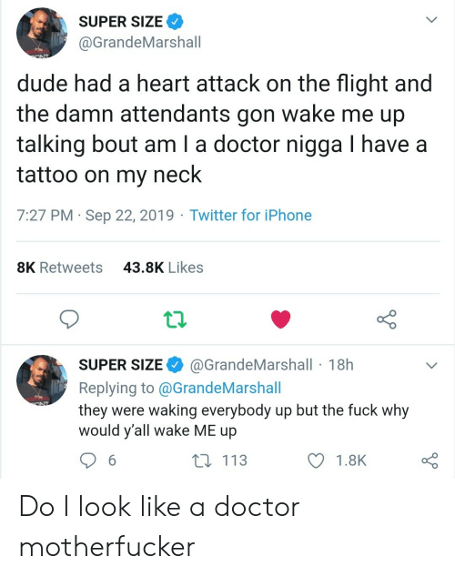 gon: SUPER SIZE  @GrandeMarshall  dude had a heart attack on the flight and  the damn attendants gon wake me up  talking bout am I a doctor nigga I have a  tattoo on my neck  7:27 PM Sep 22, 2019 Twitter for iPhone  43.8K Likes  8K Retweets  @GrandeMarshall 18h  SUPER SIZE  Replying to@GrandeMarshall  they were waking everybody up but the fuck why  would y'all wake ME up  113  6  1.8K Do I look like a doctor motherfucker