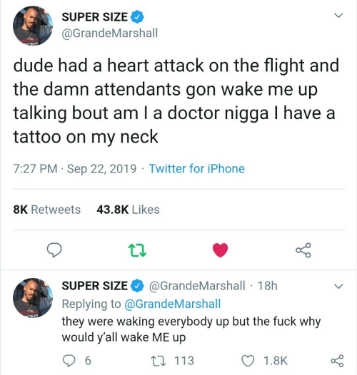 gon: SUPER SIZE  @GrandeMarshall  dude had a heart attack on the flight and  wake me up  the damn attendants  gon  talking bout am I a doctor nigga I have a  tattoo on my  neck  7:27 PM Sep 22, 2019 Twitter for iPhone  43.8K Likes  8K Retweets  @GrandeMarshall 18h  SUPER SIZE  Replying to @G randeMarshall  they were waking everybody up but the fuck why  would y'all wake ME up  ONT  t 113  6  1.8K