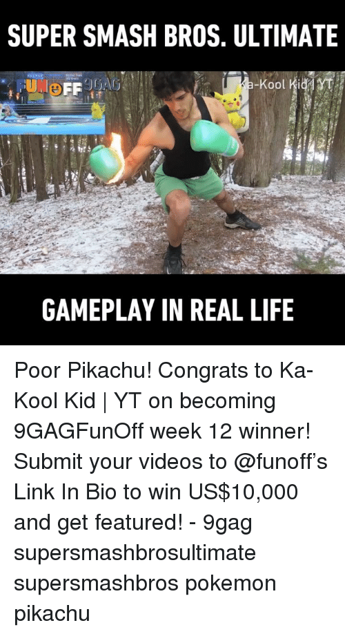 9gag, Life, and Memes: SUPER SMASH BROS. ULTIMATE  GAMEPLAY IN REAL LIFE Poor Pikachu! Congrats to Ka-Kool Kid | YT on becoming 9GAGFunOff week 12 winner! Submit your videos to @funoff's Link In Bio to win US$10,000 and get featured! - 9gag supersmashbrosultimate supersmashbros pokemon pikachu
