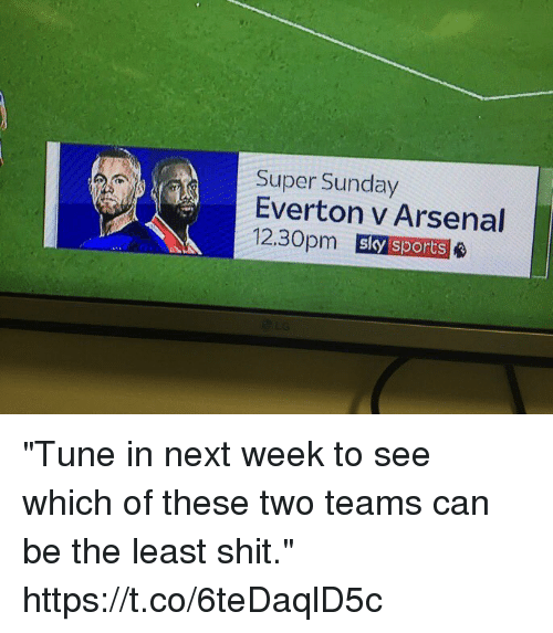 "Arsenal, Everton, and Shit: Super Sunday  Everton v Arsenal  12.30pm  sky sports ""Tune in next week to see which of these two teams can be the least shit."" https://t.co/6teDaqlD5c"