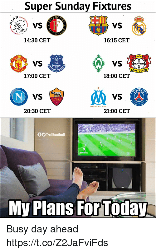 Busy Day: Super Sunday Fixtures  6VS  14:30 CET  16:15 CET  1904  VS  BAYER  Everton  1878  erkusen  17:00 CET  18:00 CET  VS  VS  ROMA  DROIT AU BUT  20:30 CET  21:00 CET  0O TrollFootball  My Plans For Today Busy day ahead https://t.co/Z2JaFviFds