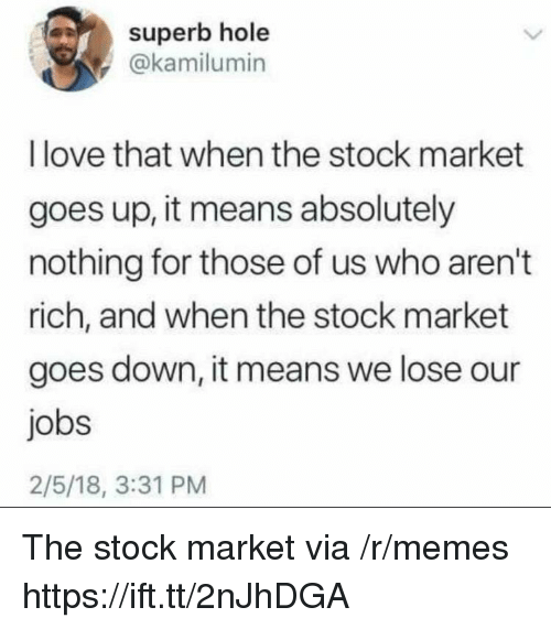 Love, Memes, and Jobs: superb hole  @kamilumin  I love that when the stock market  goes up, it means absolutely  nothing for those of us who aren't  rich, and when the stock market  goes down, it means we lose our  jobs  2/5/18, 3:31 PM The stock market via /r/memes https://ift.tt/2nJhDGA