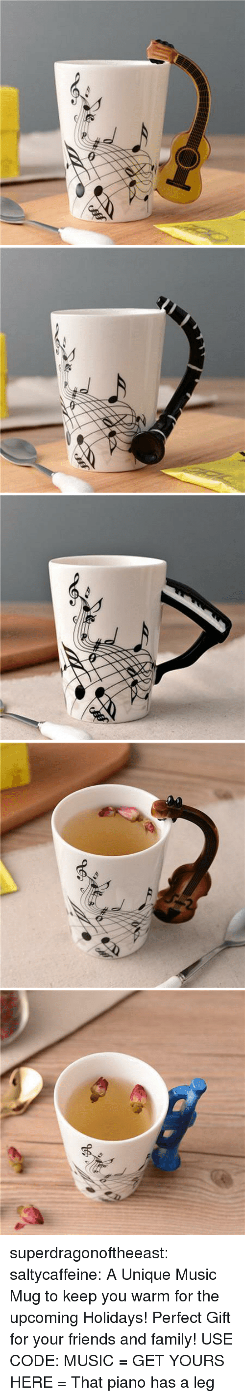 Family, Friends, and Music: superdragonoftheeast:  saltycaffeine: A Unique Music Mug to keep you warm for the upcoming Holidays! Perfect Gift for your friends and family! USE CODE: MUSIC = GET YOURS HERE =   That piano has a leg