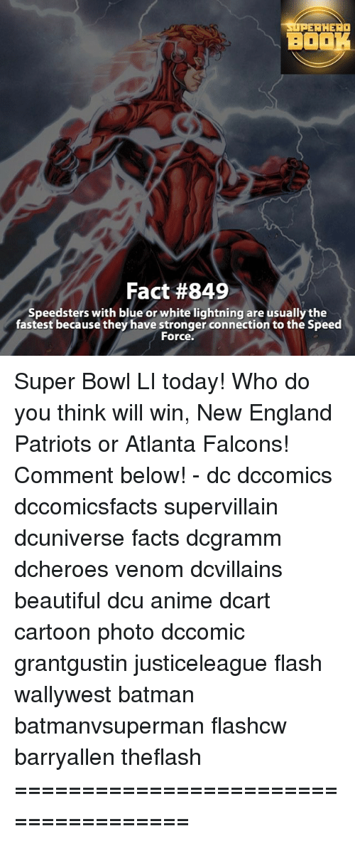 Memes, New England Patriots, and Lightning: SUPERHERO  BOOK  Fact #849  Speedsters with blue or white lightning are usually the  fastest because they have stronger connection to the Speed  For Super Bowl LI today! Who do you think will win, New England Patriots or Atlanta Falcons! Comment below! - dc dccomics dccomicsfacts supervillain dcuniverse facts dcgramm dcheroes venom dcvillains beautiful dcu anime dcart cartoon photo dccomic grantgustin justiceleague flash wallywest batman batmanvsuperman flashcw barryallen theflash =====================================