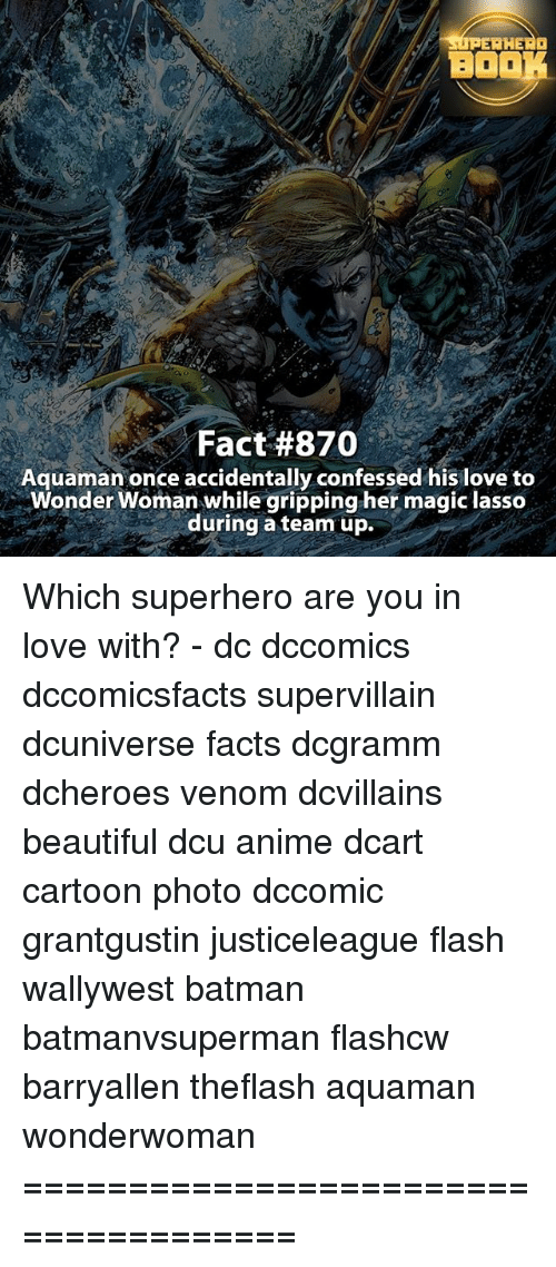 Memes, Superhero, and Cartoon: SUPERHERO  BOOK  Fact #870  Aquaman once accidentally confessed his love to  Wonder Woman while gripping her magic lasso  during a team up. Which superhero are you in love with? - dc dccomics dccomicsfacts supervillain dcuniverse facts dcgramm dcheroes venom dcvillains beautiful dcu anime dcart cartoon photo dccomic grantgustin justiceleague flash wallywest batman batmanvsuperman flashcw barryallen theflash aquaman wonderwoman =====================================