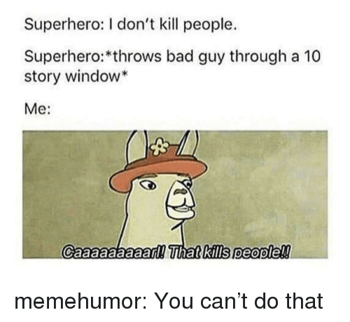Bad, Superhero, and Tumblr: Superhero: I don't kill people.  Superhero:*throws bad guy through a 10  story window  Me:  Caaaaaaaaad!ihat&kills people!! memehumor:  You can't do that