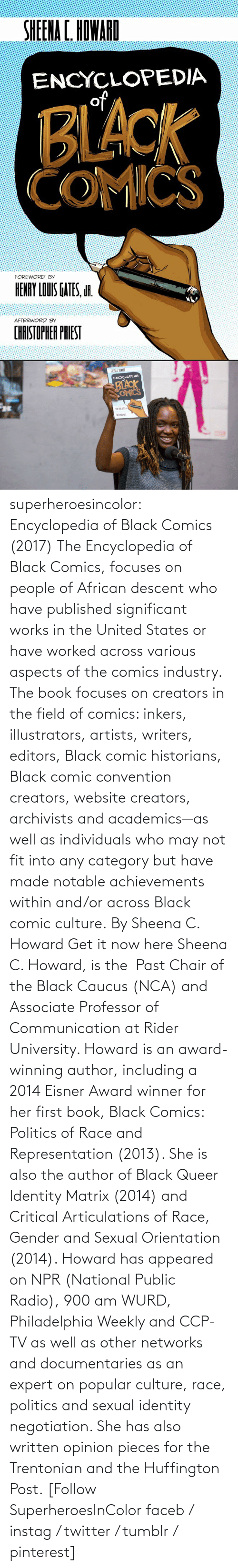 university: superheroesincolor: Encyclopedia of Black Comics (2017) The Encyclopedia of Black Comics, focuses on people of African descent who have published significant works in the United States or have worked across various aspects of the comics industry.  The book focuses on creators in the field of comics: inkers, illustrators, artists, writers, editors, Black comic historians, Black comic convention creators, website creators, archivists and academics—as well as individuals who may not fit into any category but have made notable achievements within and/or across Black comic culture. By Sheena C. Howard Get it now here  Sheena C. Howard, is the  Past Chair of the Black Caucus (NCA) and Associate Professor of Communication at Rider University. Howard is an award-winning author, including a 2014 Eisner Award winner for her first book, Black Comics: Politics of Race and Representation (2013). She is also the author of Black Queer Identity Matrix (2014) and Critical Articulations of Race, Gender and Sexual Orientation (2014). Howard has appeared on NPR (National Public Radio), 900 am WURD, Philadelphia Weekly and CCP-TV as well as other networks and documentaries as an expert on popular culture, race, politics and sexual identity negotiation. She has also written opinion pieces for the Trentonian and the Huffington Post.   [Follow SuperheroesInColor faceb / instag / twitter / tumblr / pinterest]
