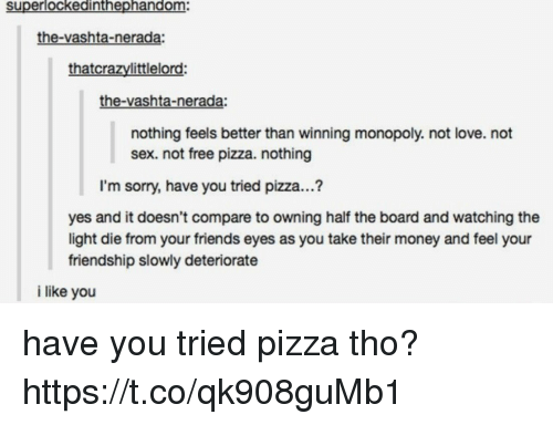 halfs: superlockedinthephandom:  the-vashta-nerada:  thatcrazylittlelord:  the-vashta-nerada:  nothing feels better than winning monopoly. not love. not  sex. not free pizza. nothing  I'm sorry, have you tried pizza...?  yes and it doesn't compare to owning half the board and watching the  light die from your friends eyes as you take their money and feel your  friendship slowly deteriorate  i like you have you tried pizza tho? https://t.co/qk908guMb1